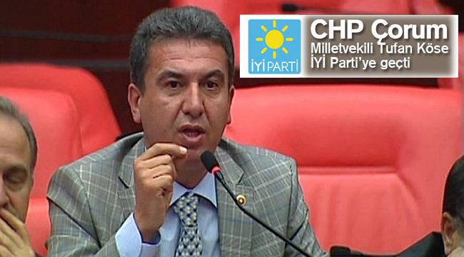 CHP Çorum milletvekili Tufan Köse İYİ Parti'ye geçti
