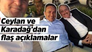 Ceylan ve Karadağ'dan flaş açıklamalar