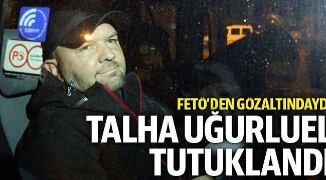 Talha Uğurluel FETÖ'den tutuklandı