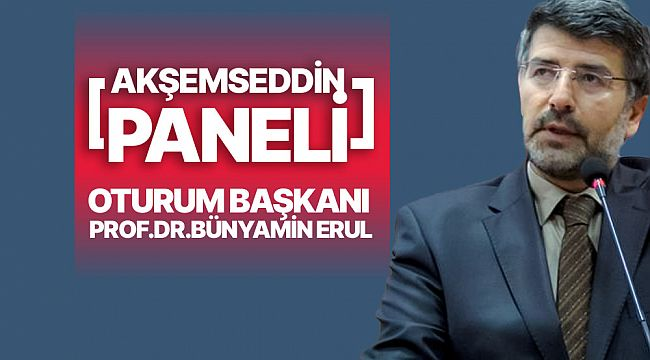Akşemseddin panelini Prof.Dr.Bünyamin Erul yönetecek